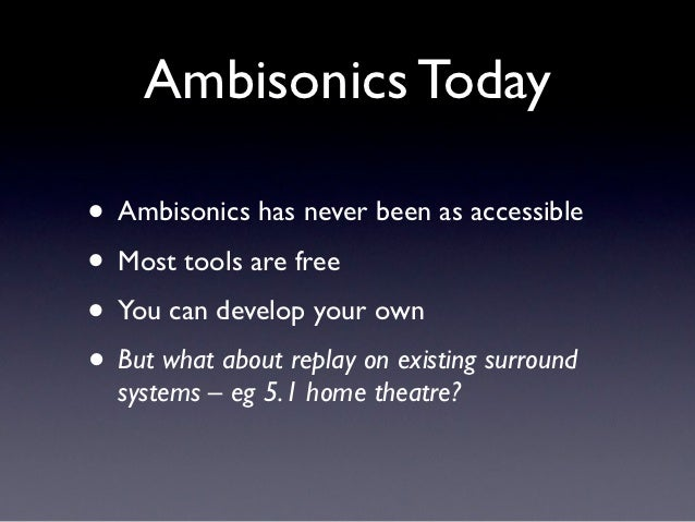 Ambisonics Today• Ambisonics has never been as accessible• Most tools are free• You can develop your own• But what about r...