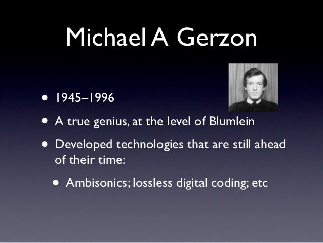 Michael A Gerzon• 1945–1996• A true genius, at the level of Blumlein• Developed technologies that are still ahead  of thei...