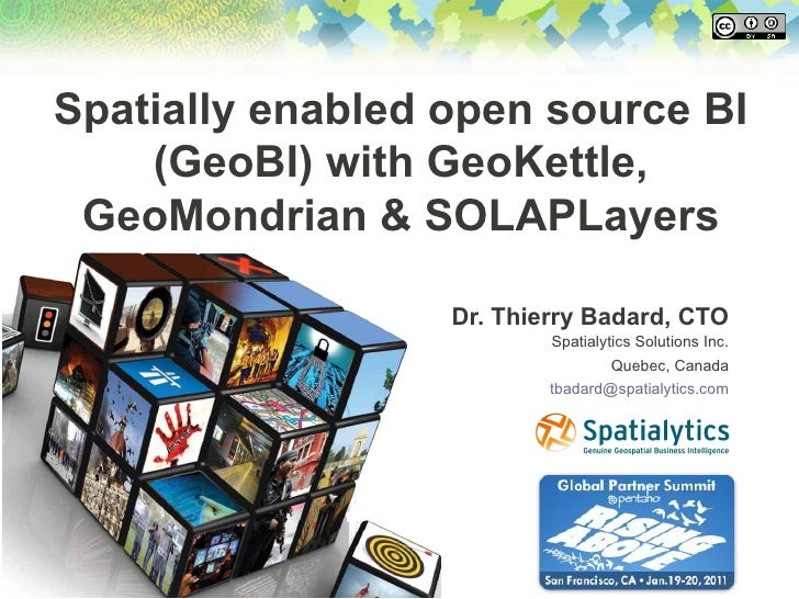 Spatially enabled open source BI    (GeoBI) with GeoKettle, GeoMondrian & SOLAPLayers                  Dr. Thierry Badard,...