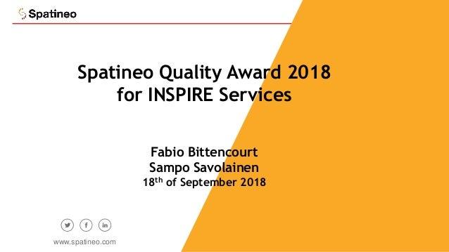 1 Spatineo Quality Award 2018 for INSPIRE Services Fabio Bittencourt Sampo Savolainen 18th of September 2018 www.spatineo....