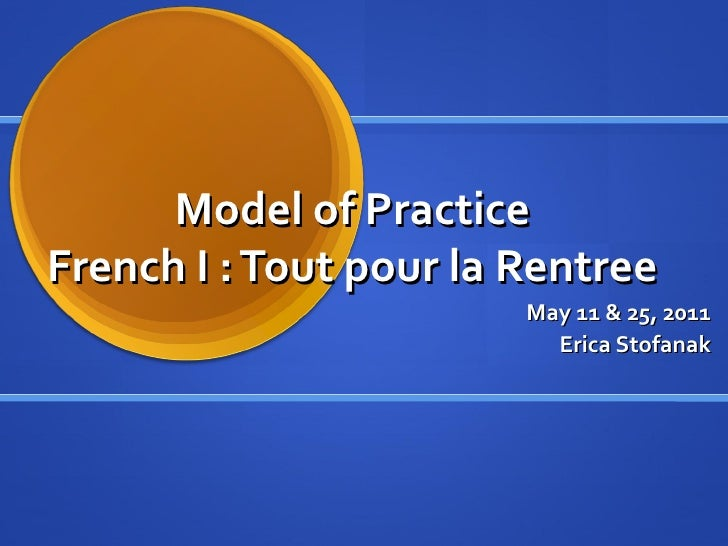Model of PracticeFrench I : Tout pour la Rentree                        May 11 & 25, 2011                          Erica S...
