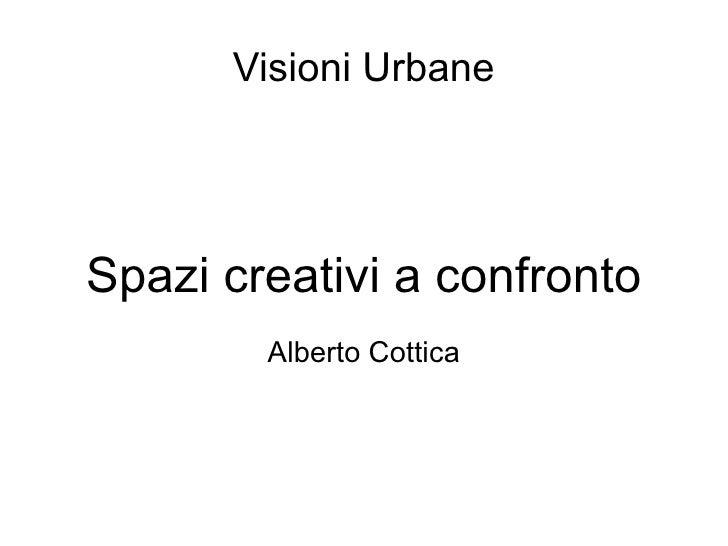 Visioni Urbane     Spazi creativi a confronto         Alberto Cottica