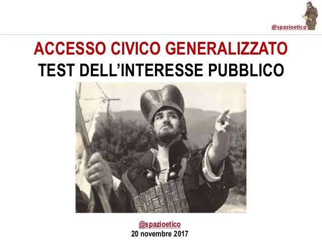 @spazioetico ACCESSO CIVICO GENERALIZZATO TEST DELL'INTERESSE PUBBLICO @spazioetico 20 novembre 2017