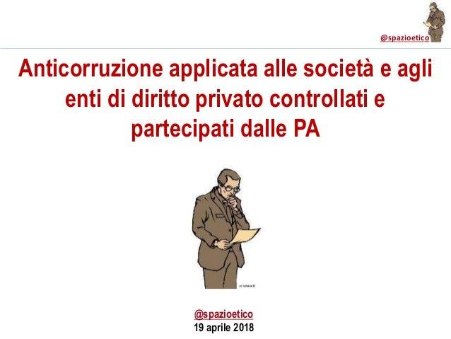 @spazioetico Anticorruzione applicata alle società e agli enti di diritto privato controllati e partecipati dalle PA @spaz...