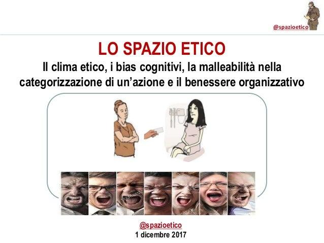 @spazioetico LO SPAZIO ETICO Il clima etico, i bias cognitivi, la malleabilità nella categorizzazione di un'azione e il be...