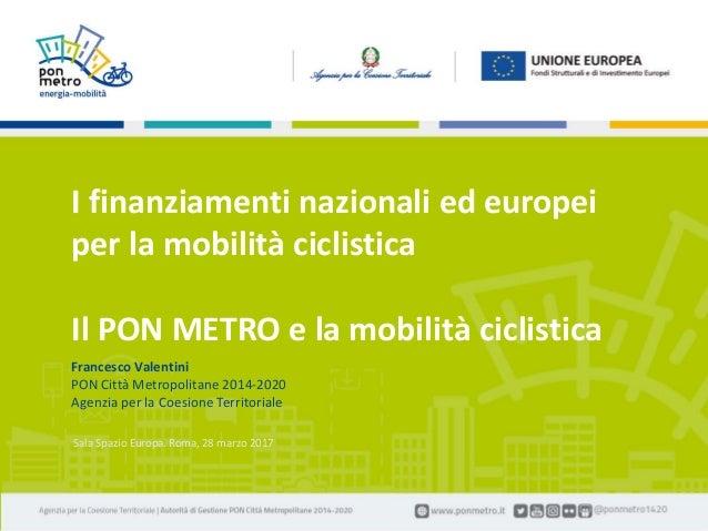 Francesco Valentini | I finanziamento nazionali ed europei per la mobilità ciclistica1 Roma, Spazio Europa | 28 marzo 2017...