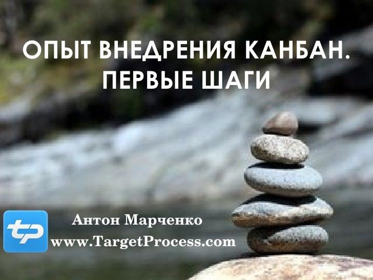 ОПЫТ ВНЕДРЕНИЯ КАНБАН. ПЕРВЫЕ ШАГИ Антон Марченко www.TargetProcess.com