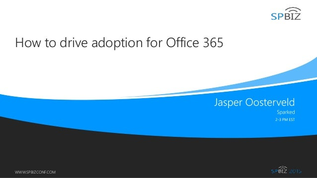 Online Conference June 17th and 18th 2015 WWW.SPBIZCONF.COM How to drive adoption for Office 365