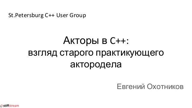 St.Petersburg C++ User Group Акторы в C++: взгляд старого практикующего актородела Евгений Охотников