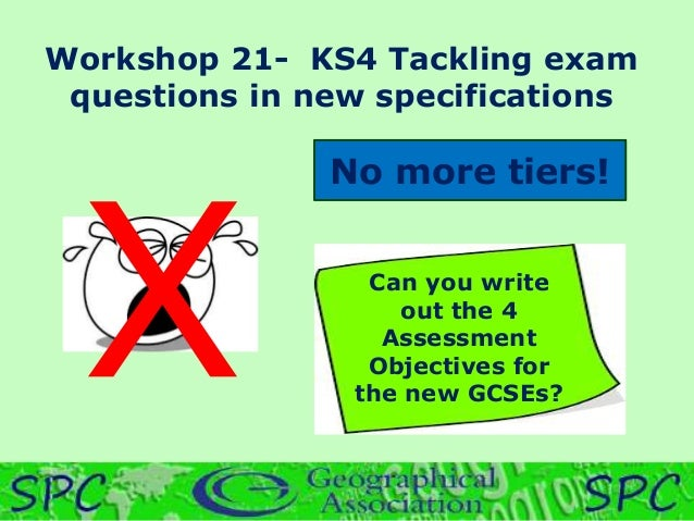 Workshop 21- KS4 Tackling exam questions in new specifications No more tiers! Can you write out the 4 Assessment Objective...