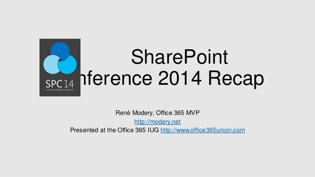 SharePoint Conference 2014 Recap René Modery, Office 365 MVP http://modery.net Presented at the Office 365 IUG http://www....