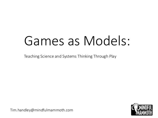 Games as Models: Teaching Science and Systems Thinking Through Play Tim.handley@mindfulmammoth.com