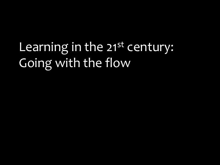 Learning in the 21st century: Going with the flow<br />