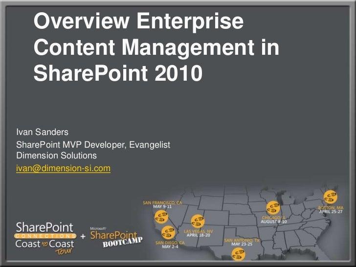 OverviewEnterprise Content Management in SharePoint 2010 <br />Ivan Sanders<br />SharePoint MVP Developer, EvangelistDime...