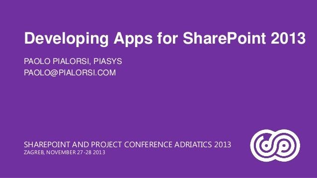 Developing Apps for SharePoint 2013 PAOLO PIALORSI, PIASYS PAOLO@PIALORSI.COM  SHAREPOINT AND PROJECT CONFERENCE ADRIATICS...