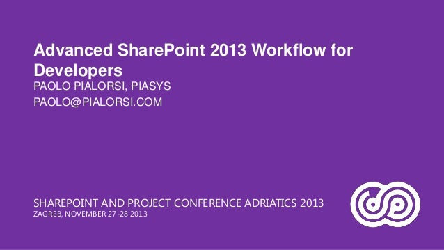 Advanced SharePoint 2013 Workflow for Developers PAOLO PIALORSI, PIASYS PAOLO@PIALORSI.COM  SHAREPOINT AND PROJECT CONFERE...