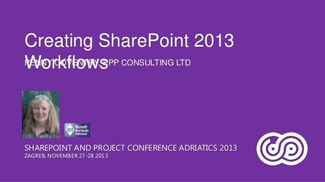 Creating SharePoint 2013 PENNY COVENTRY, PPP CONSULTING LTD Workflows  SHAREPOINT AND PROJECT CONFERENCE ADRIATICS 2013 ZA...