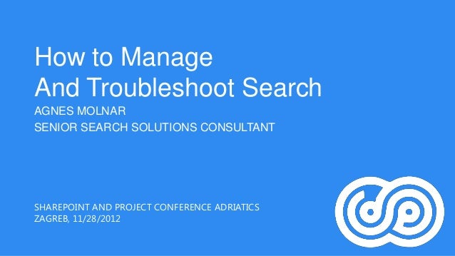 How to ManageAnd Troubleshoot SearchAGNES MOLNARSENIOR SEARCH SOLUTIONS CONSULTANTSHAREPOINT AND PROJECT CONFERENCE ADRIAT...