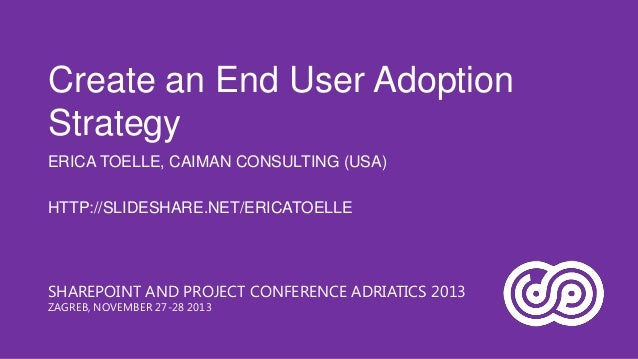 Create an End User Adoption Strategy ERICA TOELLE, CAIMAN CONSULTING (USA)  HTTP://SLIDESHARE.NET/ERICATOELLE  SHAREPOINT ...
