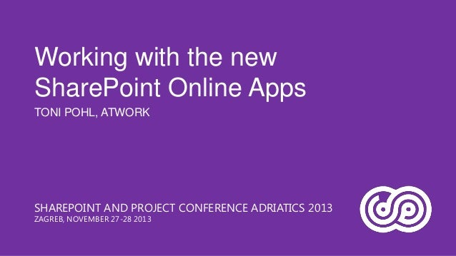 Working with the new SharePoint Online Apps TONI POHL, ATWORK  SHAREPOINT AND PROJECT CONFERENCE ADRIATICS 2013 ZAGREB, NO...