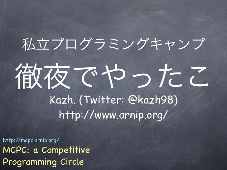 私立プログラミングキャンプ    徹夜でやったこ                  Kazh. (Twitter: @kazh98)                    http://www.arnip.org/http://mcpc.arn...