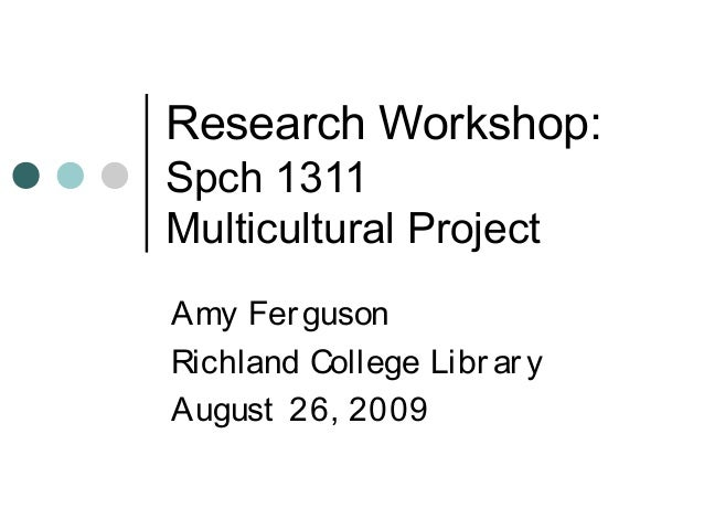 Research Workshop: Spch 1311 Multicultural Project Amy Ferguson Richland College Library August 26, 2009