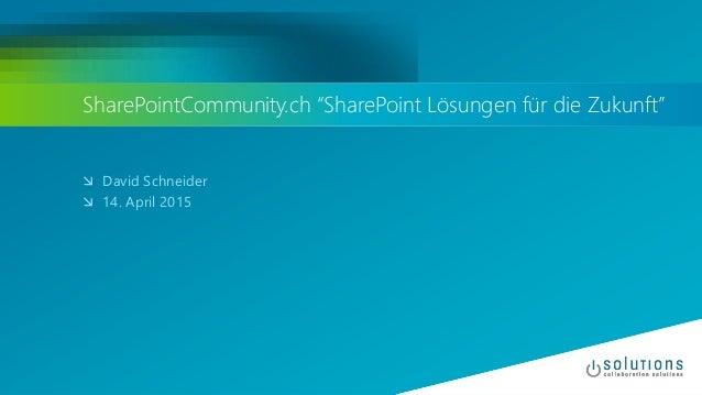 """SharePointCommunity.ch """"SharePoint Lösungen für die Zukunft""""  David Schneider  14. April 2015"""