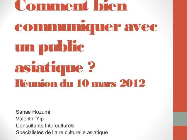 Comment biencommuniquer avecun publicasiatique ?Réunion du 10 mars 2012Sanae HozumiValentin YipConsultants InterculturelsS...