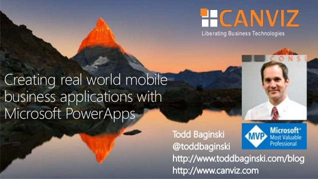 Liberating Business Technologies Creating real world mobile business applications with Microsoft PowerApps Todd Baginski @...