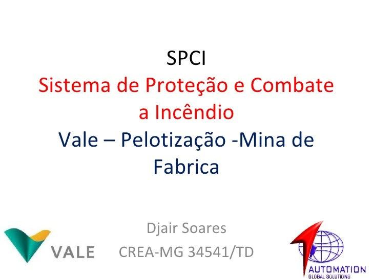 SPCI Sistema de Proteção e Combate a Incêndio Vale – Pelotização -Mina de Fabrica Djair Soares CREA-MG 34541/TD