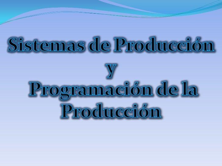 Sistemas de Producción y <br /> Programación de la <br />Producción<br />