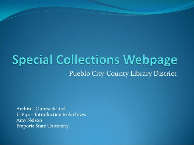 Pueblo City-County Library District Archives Outreach Tool LI 844 – Introduction to Archives Amy Nelson Emporia State Univ...