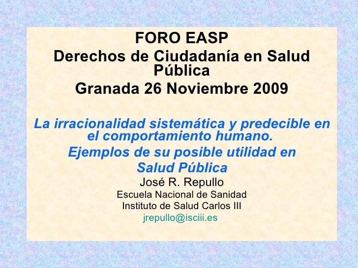 FORO EASP Derechos de Ciudadanía en Salud Pública Granada 26 Noviembre 2009 La irracionalidad sistemática y predecible en ...