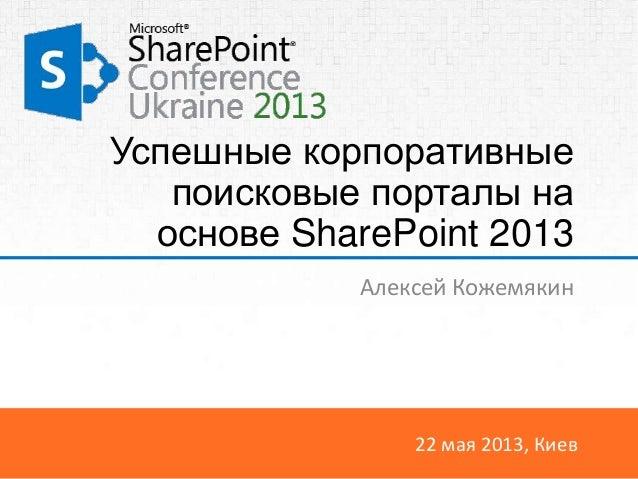 22 мая 2013, КиевУспешные корпоративныепоисковые порталы наоснове SharePoint 2013Алексей Кожемякин