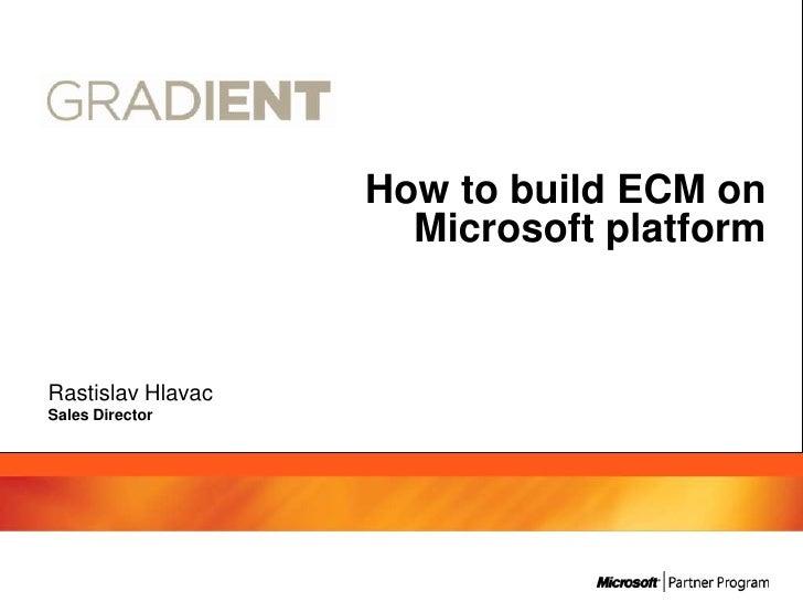 How to build ECM on                     Microsoft platformRastislav HlavacSales Director