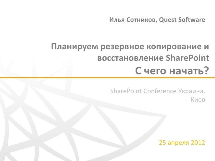 Илья Сотников, Quest SoftwareПланируем резервное копирование и         восстановление SharePoint                   С чего ...