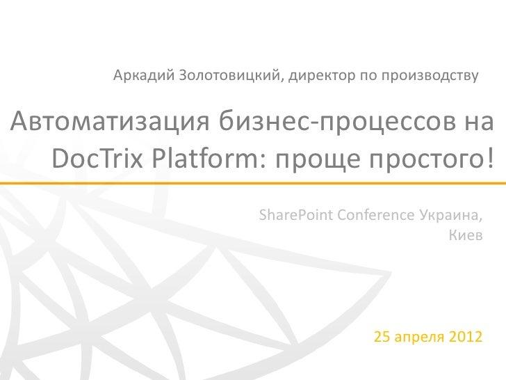 Аркадий Золотовицкий, директор по производствуАвтоматизация бизнес-процессов на   DocTrix Platform: проще простого!       ...