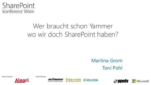 Platin-Partner: Gold-Partner: Wer braucht schon Yammer wo wir doch SharePoint haben? Martina Grom Toni Pohl