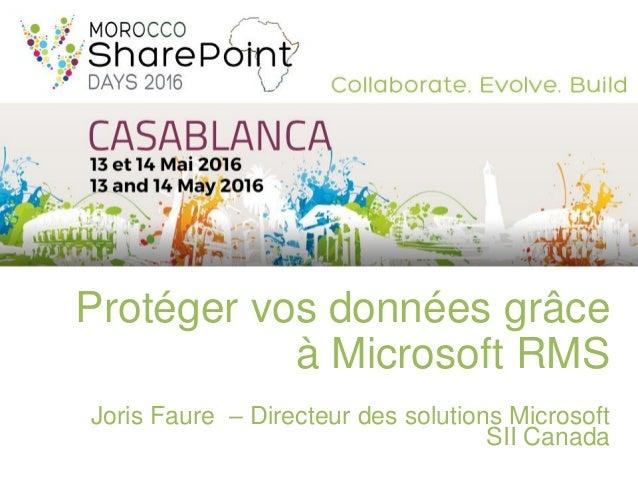 Protéger vos données grâce à Microsoft RMS Joris Faure – Directeur des solutions Microsoft SII Canada