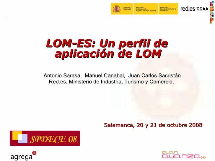Salamanca, 20 y 21 de octubre 2008 LOM-ES: Un perfil de aplicación de LOM Antonio Sarasa,  Manuel Canabal,  Juan Carlos Sa...