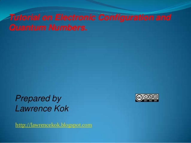 Tutorial on Electronic Configuration and Quantum Numbers.  Prepared by Lawrence Kok http://lawrencekok.blogspot.com