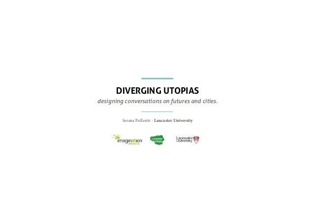 DIVERGING UTOPIAS designing conversations on futures and cities. Serena Pollastri - Lancaster University
