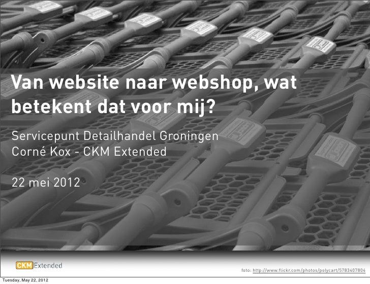 Van website naar webshop, wat   betekent dat voor mij?    Servicepunt Detailhandel Groningen    Corné Kox - CKM Extended  ...