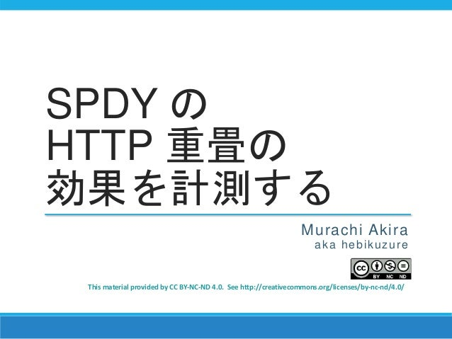 SPDY の HTTP 重畳の 効果を計測する Murachi Akira aka hebikuzure This material provided by CC BY-NC-ND 4.0. See http://creativecommons...