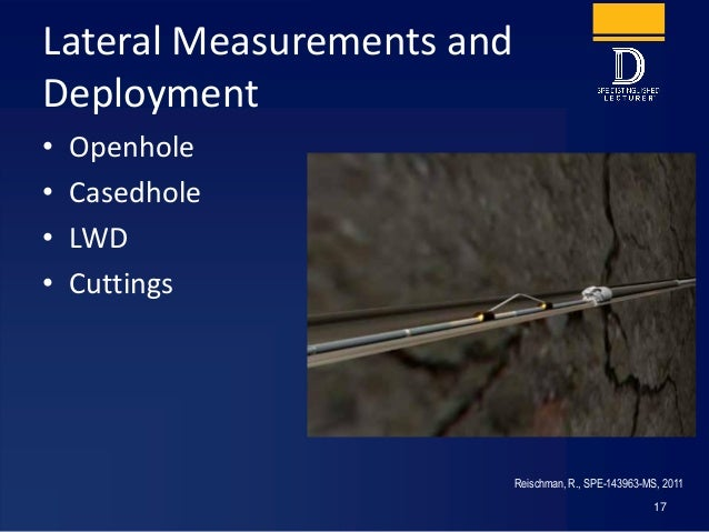 Lateral Measurements and Deployment • Openhole • Casedhole • LWD • Cuttings 17 Reischman, R., SPE-143963-MS, 2011