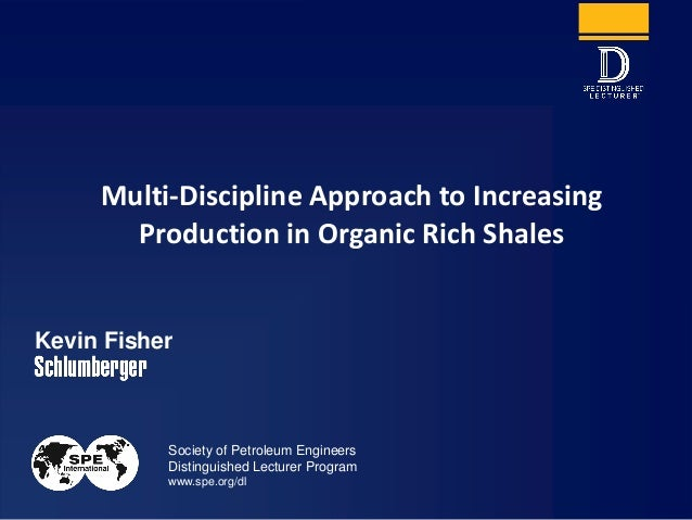 Society of Petroleum Engineers Distinguished Lecturer Program www.spe.org/dl Kevin Fisher Multi-Discipline Approach to Inc...