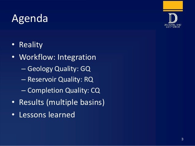 Agenda • Reality • Workflow: Integration – Geology Quality: GQ – Reservoir Quality: RQ – Completion Quality: CQ • Results ...