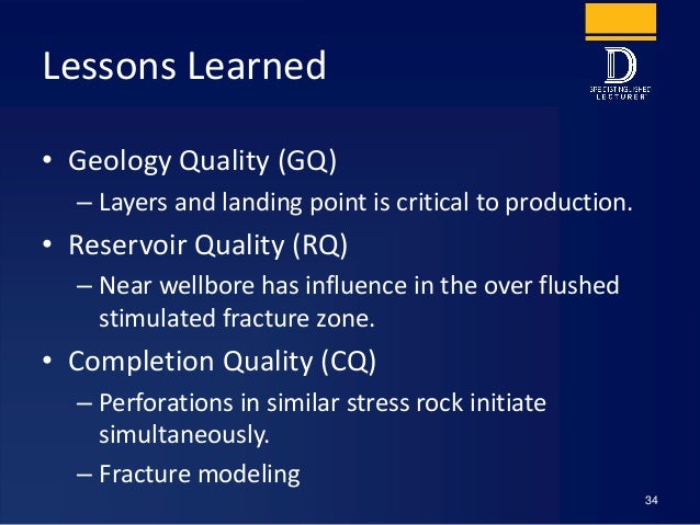 Lessons Learned • Geology Quality (GQ) – Layers and landing point is critical to production. • Reservoir Quality (RQ) – Ne...