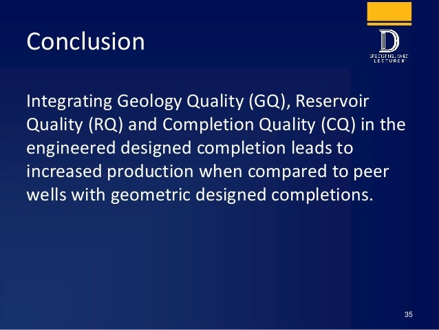Conclusion Integrating Geology Quality (GQ), Reservoir Quality (RQ) and Completion Quality (CQ) in the engineered designed...