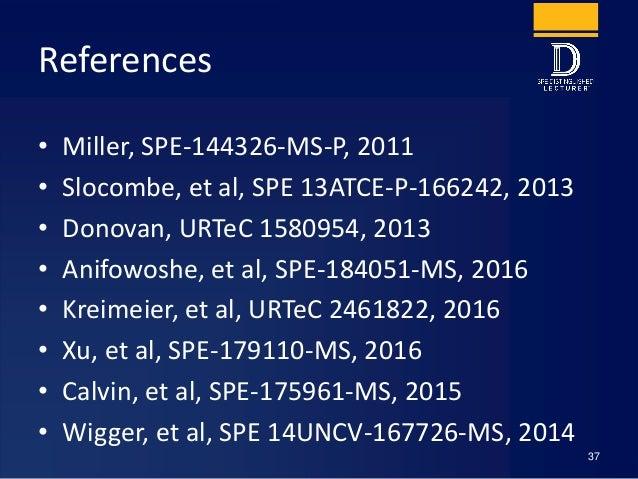 References • Miller, SPE-144326-MS-P, 2011 • Slocombe, et al, SPE 13ATCE-P-166242, 2013 • Donovan, URTeC 1580954, 2013 • A...